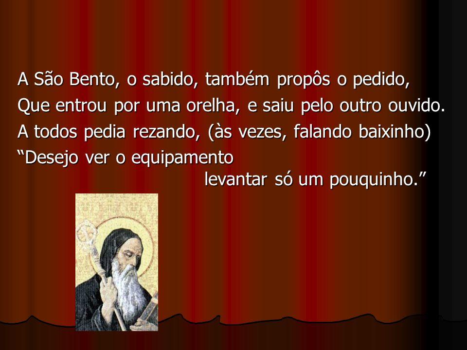 A São Bento, o sabido, também propôs o pedido, Que entrou por uma orelha, e saiu pelo outro ouvido.