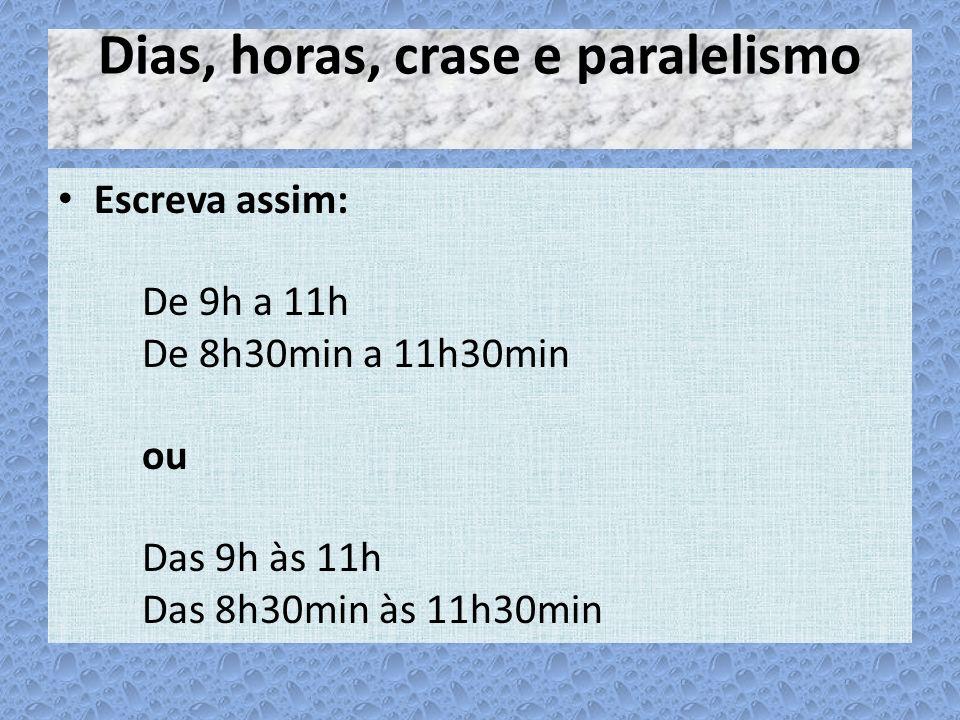 Dias, horas, crase e paralelismo Escreva assim: De 9h a 11h De 8h30min a 11h30min ou Das 9h às 11h Das 8h30min às 11h30min