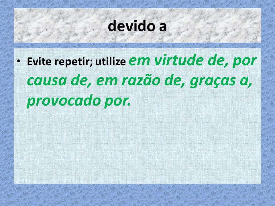 devido a Evite repetir; utilize em virtude de, por causa de, em razão de, graças a, provocado por.