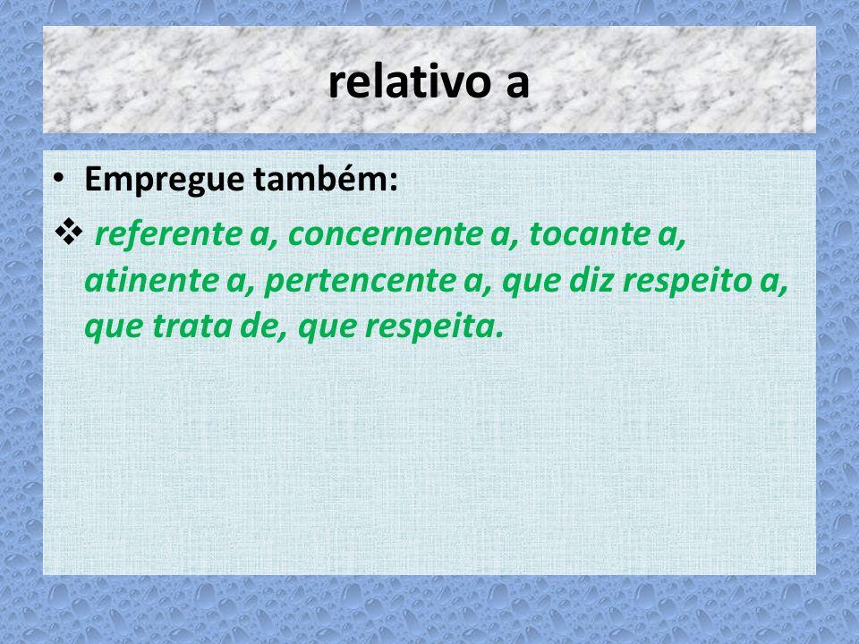 relativo a Empregue também: referente a, concernente a, tocante a, atinente a, pertencente a, que diz respeito a, que trata de, que respeita.