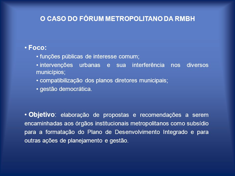 O CASO DO FÓRUM METROPOLITANO DA RMBH Foco: funções públicas de interesse comum; intervenções urbanas e sua interferência nos diversos municípios; com