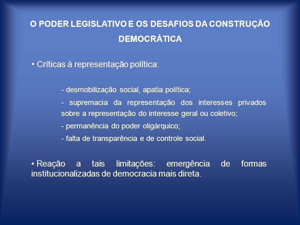 O PODER LEGISLATIVO E OS DESAFIOS DA CONSTRUÇÃO DEMOCRÁTICA Emergência de formas de democracia mais direta: - papel pedagógico (exercício da cidadania, consciência dos direitos); - possibilidade de novos agentes sociais e de novos temas emergirem na arena política; - deslocamento ou pulverização do debate, função típica do Legislativo; - novos arranjos de poder, redefinição da relação Executivo/Legislativo (risco de aumentar a centralização do poder decisório).