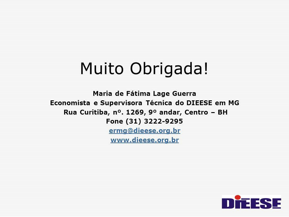 Muito Obrigada! Maria de Fátima Lage Guerra Economista e Supervisora Técnica do DIEESE em MG Rua Curitiba, nº. 1269, 9º andar, Centro – BH Fone (31) 3