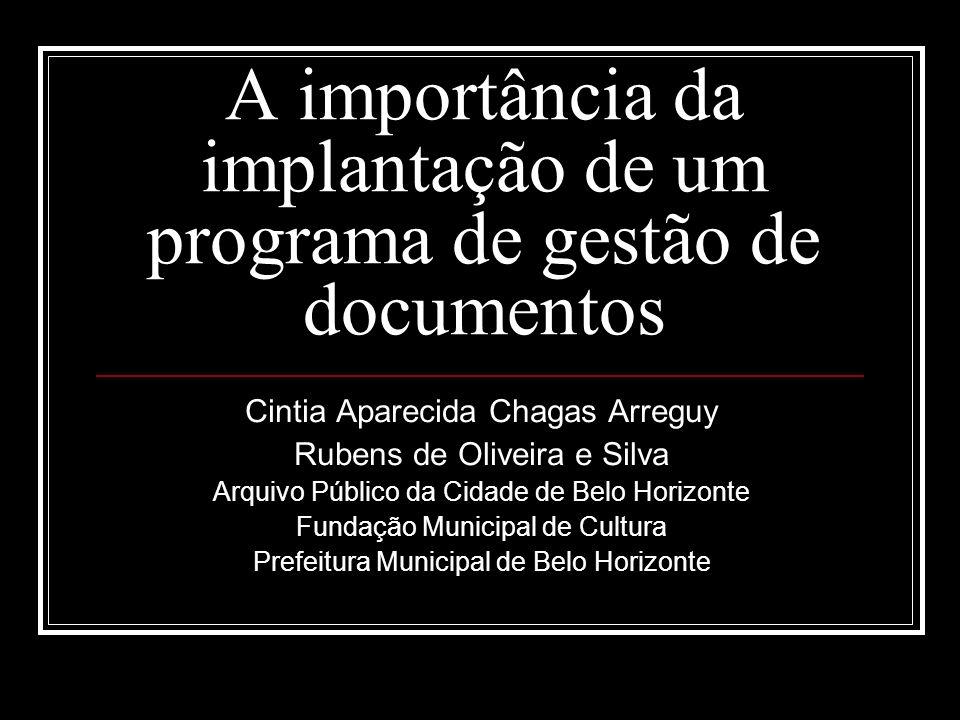 A importância da implantação de um programa de gestão de documentos Cintia Aparecida Chagas Arreguy Rubens de Oliveira e Silva Arquivo Público da Cida