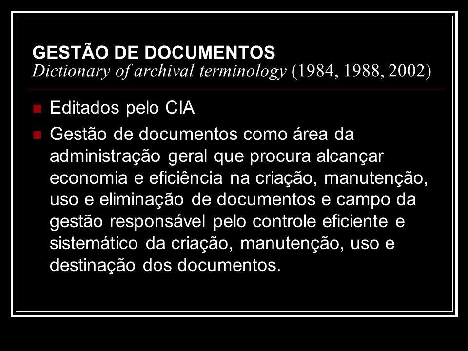 GESTÃO DE DOCUMENTOS Dictionary of archival terminology (1984, 1988, 2002) Editados pelo CIA Gestão de documentos como área da administração geral que