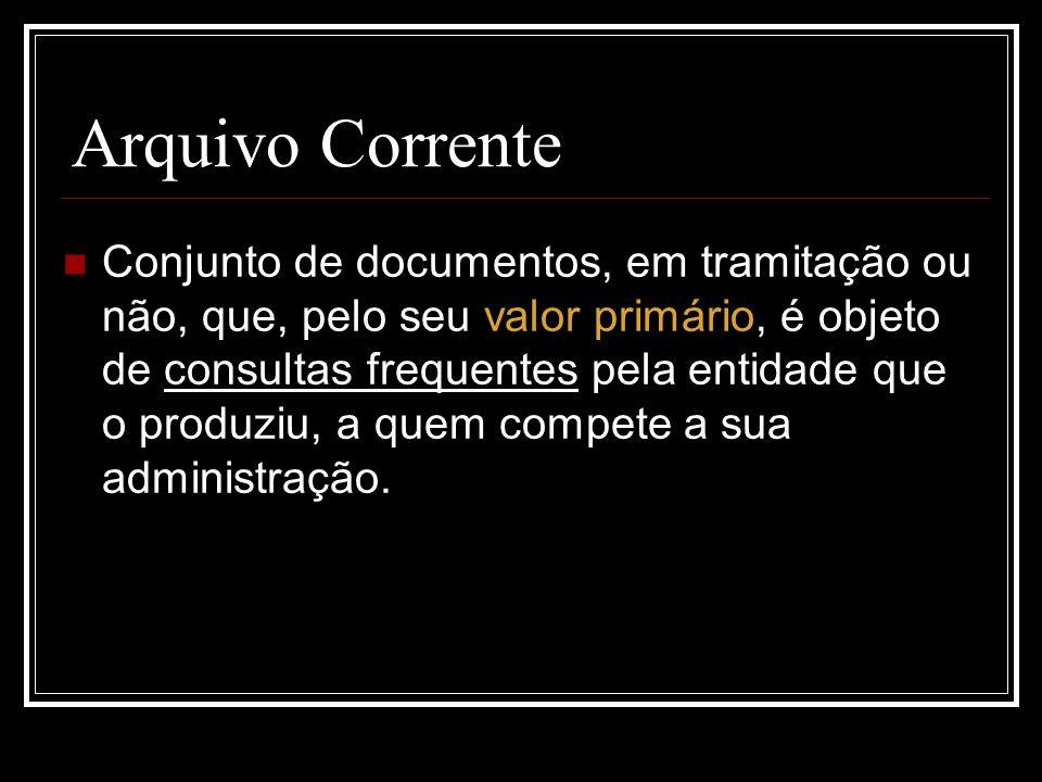 Arquivo Corrente Conjunto de documentos, em tramitação ou não, que, pelo seu valor primário, é objeto de consultas frequentes pela entidade que o prod