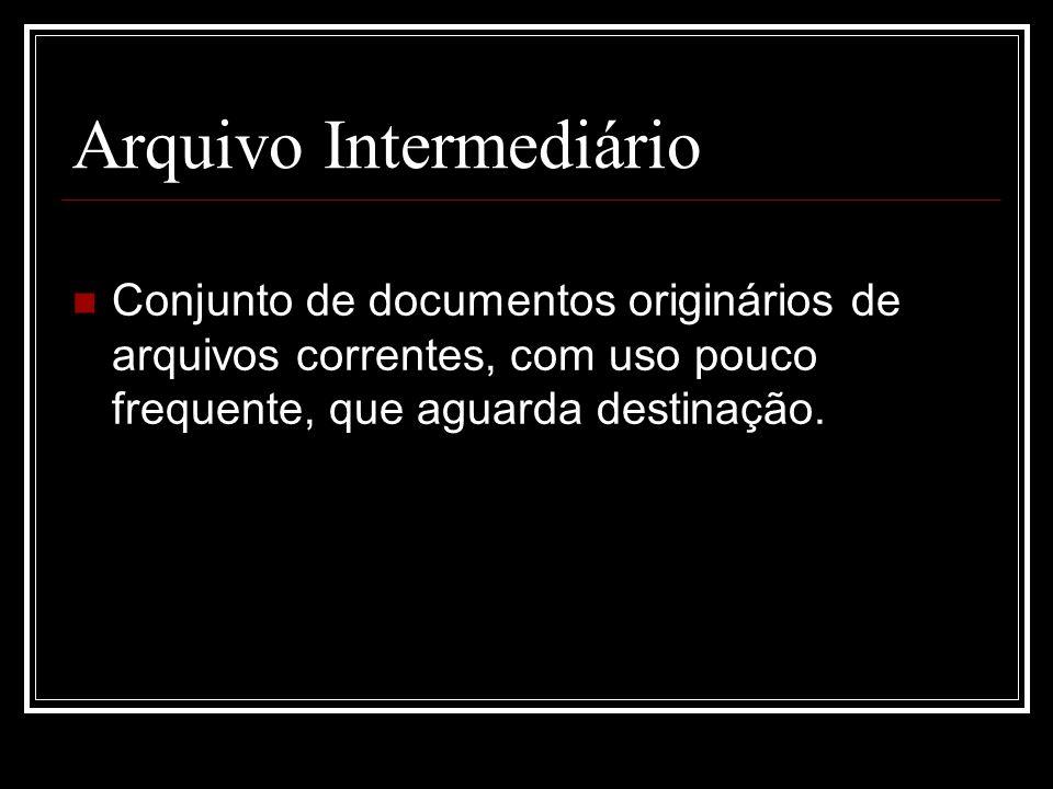Arquivo Intermediário Conjunto de documentos originários de arquivos correntes, com uso pouco frequente, que aguarda destinação.