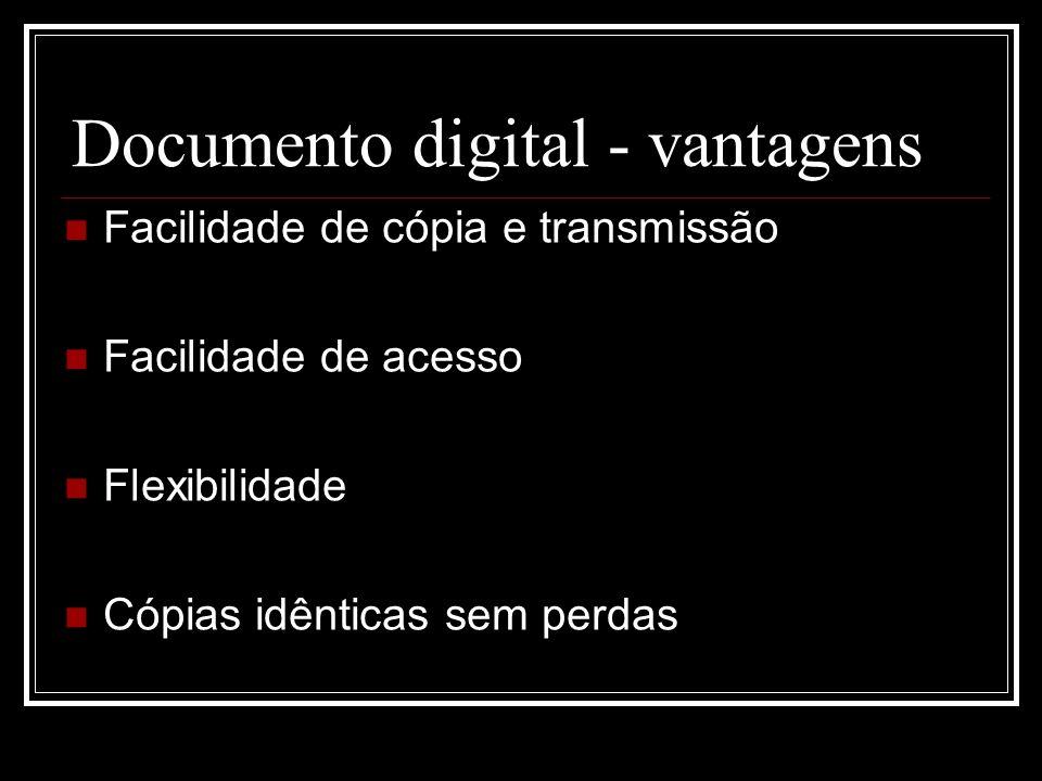 Documento digital - vantagens Facilidade de cópia e transmissão Facilidade de acesso Flexibilidade Cópias idênticas sem perdas