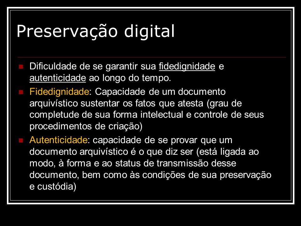 Preservação digital Dificuldade de se garantir sua fidedignidade e autenticidade ao longo do tempo. Fidedignidade: Capacidade de um documento arquivís