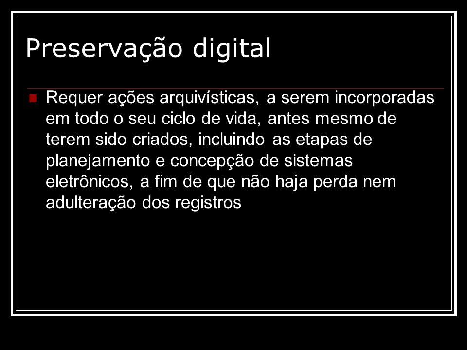 Preservação digital Requer ações arquivísticas, a serem incorporadas em todo o seu ciclo de vida, antes mesmo de terem sido criados, incluindo as etap