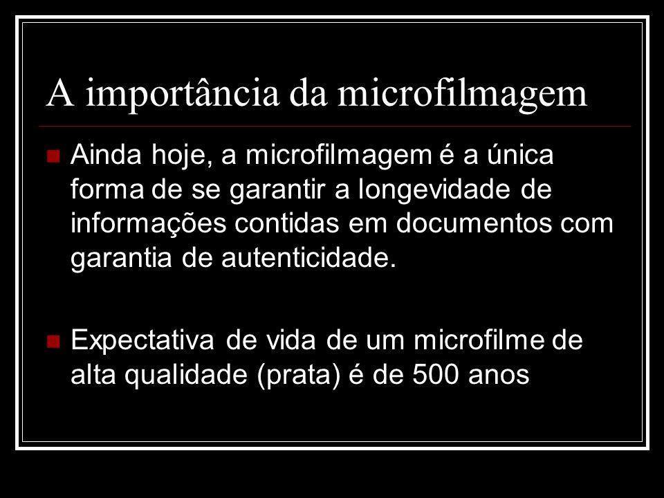 A importância da microfilmagem Ainda hoje, a microfilmagem é a única forma de se garantir a longevidade de informações contidas em documentos com gara