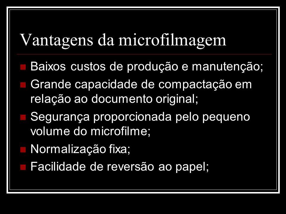 Vantagens da microfilmagem Baixos custos de produção e manutenção; Grande capacidade de compactação em relação ao documento original; Segurança propor