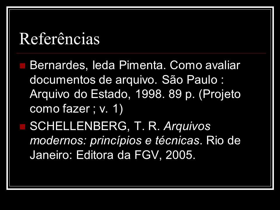 Referências Bernardes, Ieda Pimenta. Como avaliar documentos de arquivo. São Paulo : Arquivo do Estado, 1998. 89 p. (Projeto como fazer ; v. 1) SCHELL