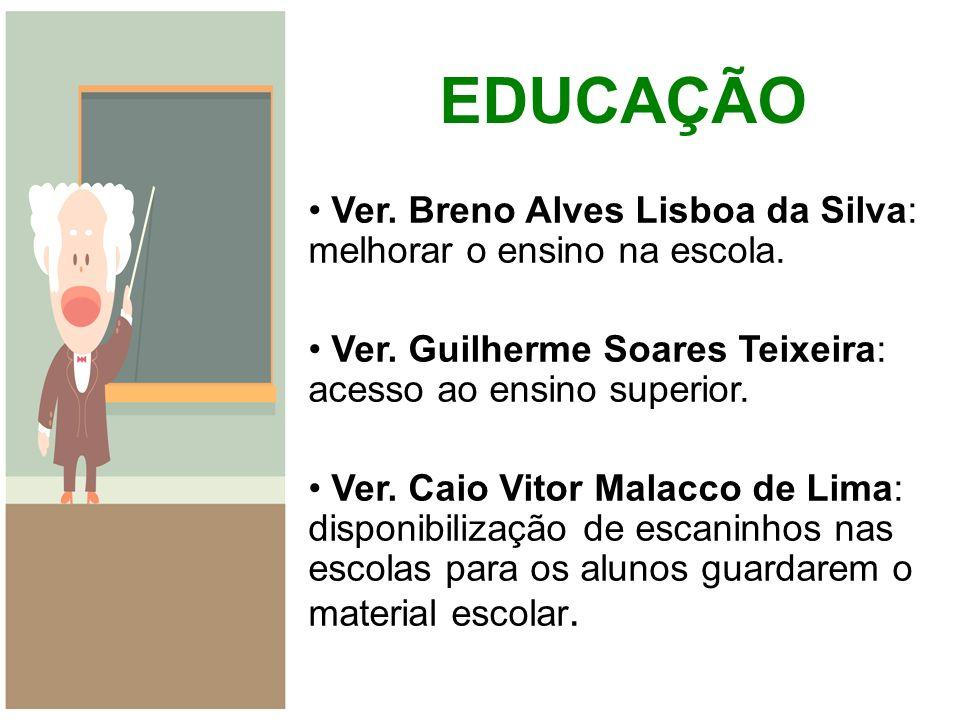 EDUCAÇÃO Ver. Breno Alves Lisboa da Silva: melhorar o ensino na escola. Ver. Guilherme Soares Teixeira: acesso ao ensino superior. Ver. Caio Vitor Mal