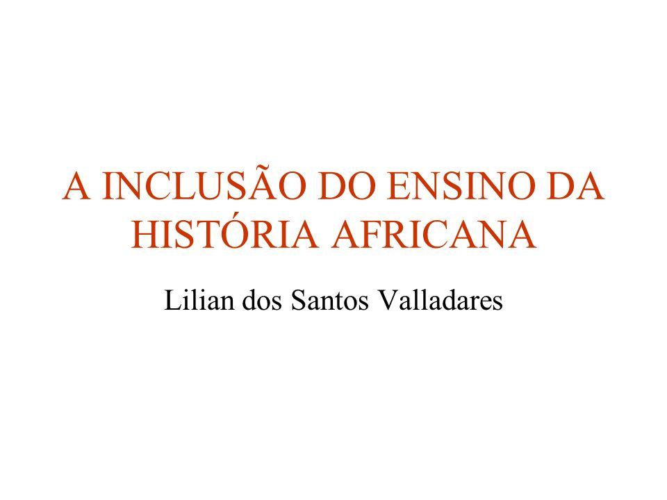 A INCLUSÃO DO ENSINO DA HISTÓRIA AFRICANA Lilian dos Santos Valladares