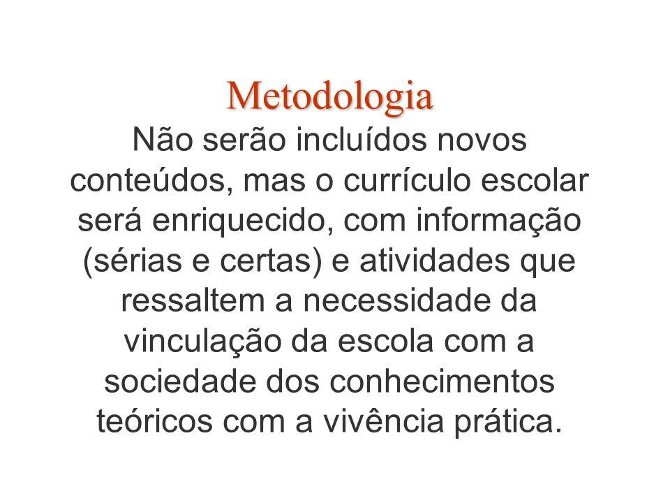 Metodologia Metodologia Não serão incluídos novos conteúdos, mas o currículo escolar será enriquecido, com informação (sérias e certas) e atividades que ressaltem a necessidade da vinculação da escola com a sociedade dos conhecimentos teóricos com a vivência prática.