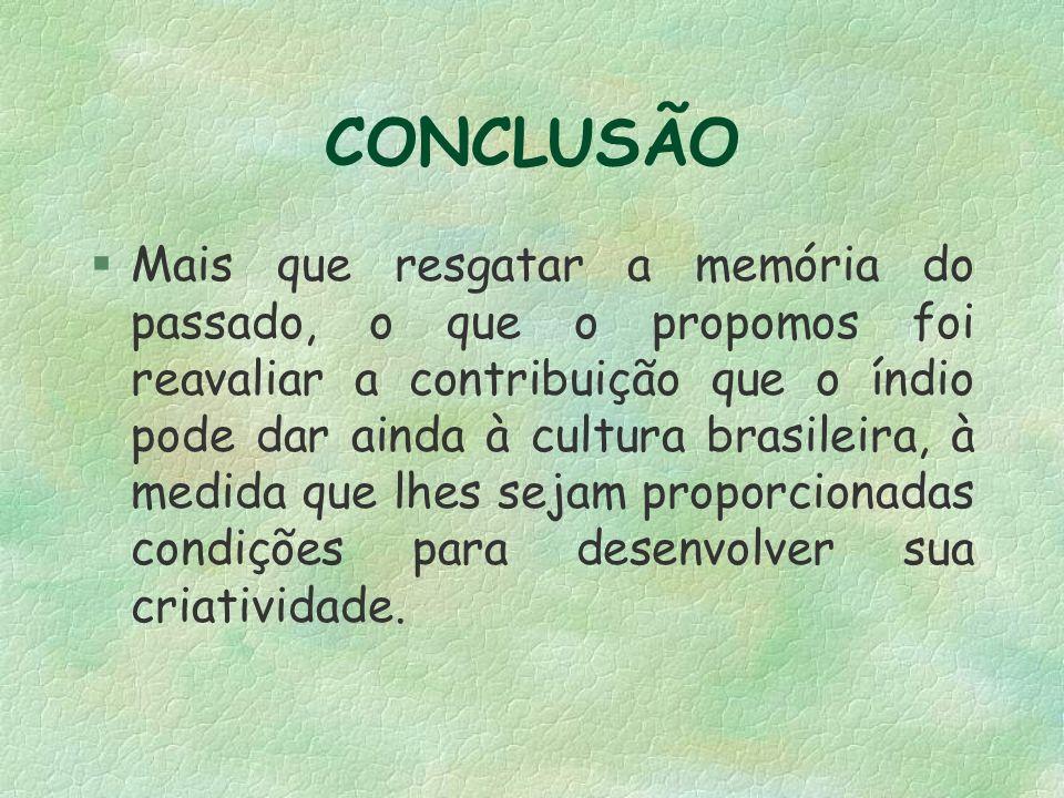 CONCLUSÃO §Mais que resgatar a memória do passado, o que o propomos foi reavaliar a contribuição que o índio pode dar ainda à cultura brasileira, à medida que lhes sejam proporcionadas condições para desenvolver sua criatividade.