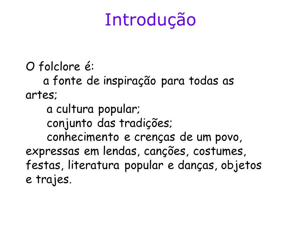 Introdução O folclore é: a fonte de inspiração para todas as artes; a cultura popular; conjunto das tradições; conhecimento e crenças de um povo, expr