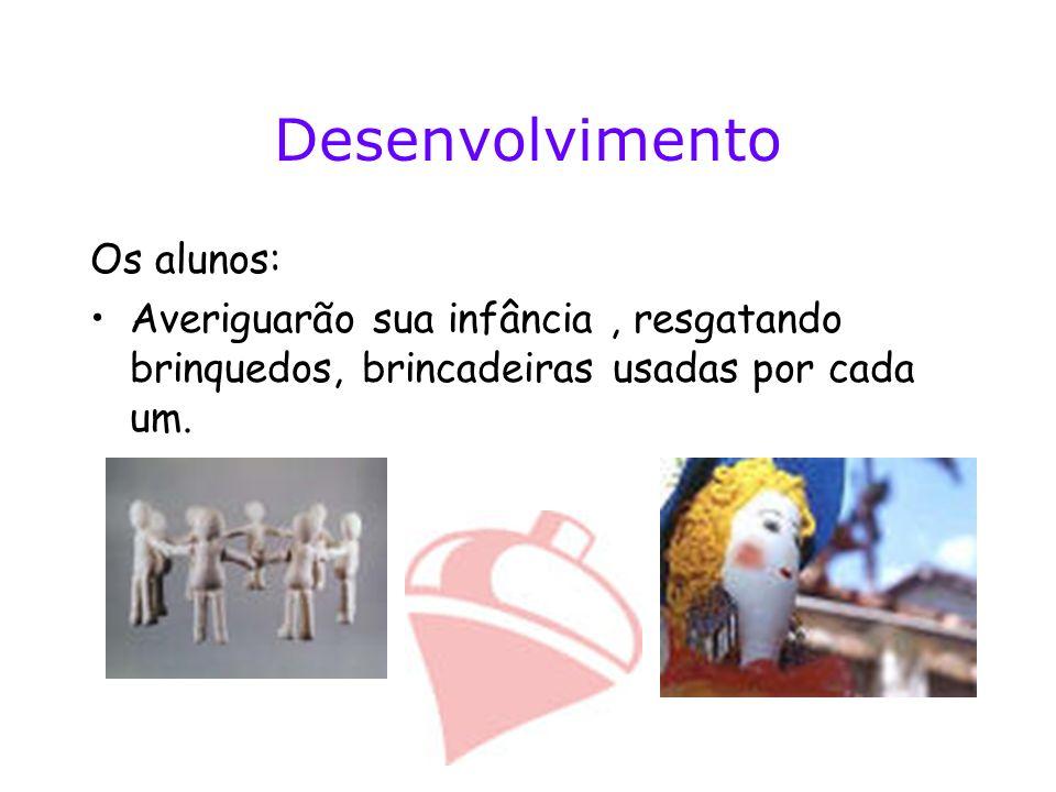 Desenvolvimento Os alunos: Averiguarão sua infância, resgatando brinquedos, brincadeiras usadas por cada um.