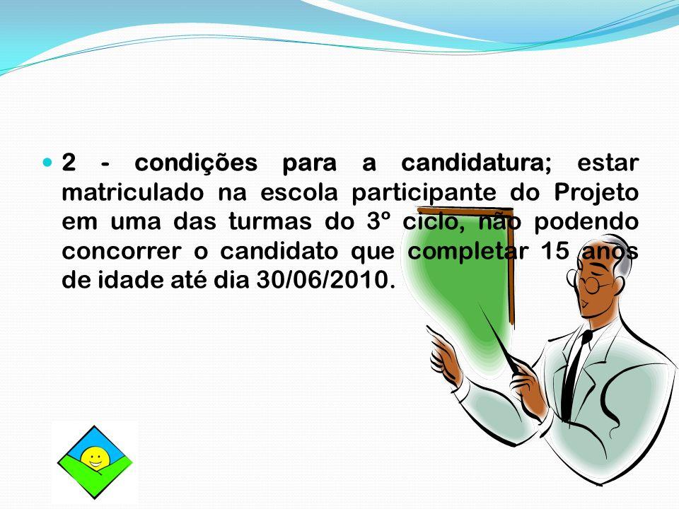 2 - condições para a candidatura; estar matriculado na escola participante do Projeto em uma das turmas do 3º ciclo, não podendo concorrer o candidato