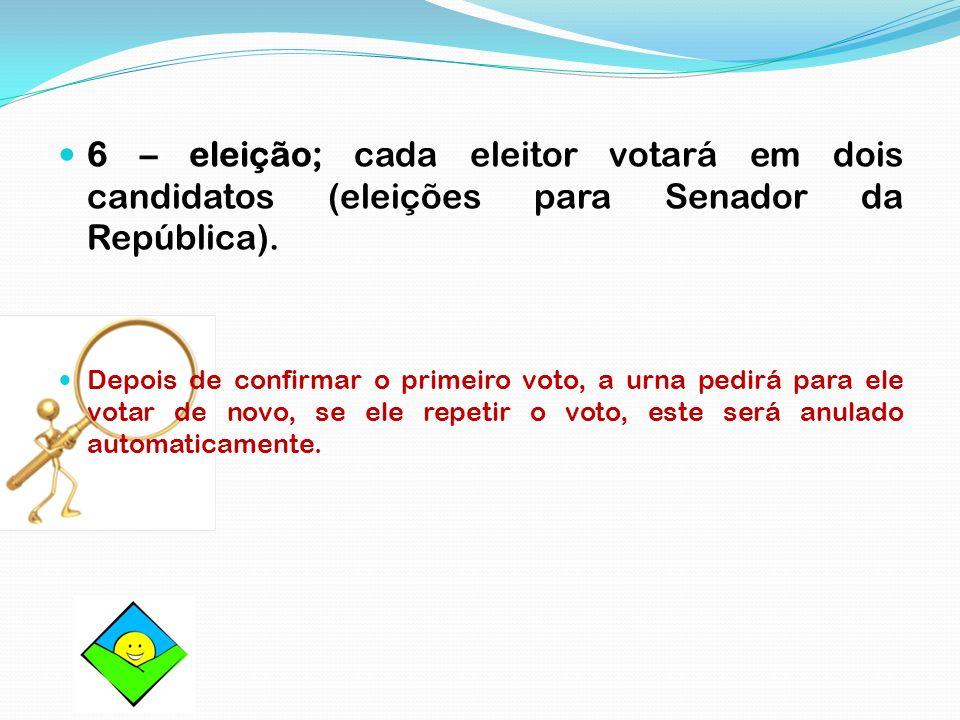 6 – eleição; cada eleitor votará em dois candidatos (eleições para Senador da República). Depois de confirmar o primeiro voto, a urna pedirá para ele