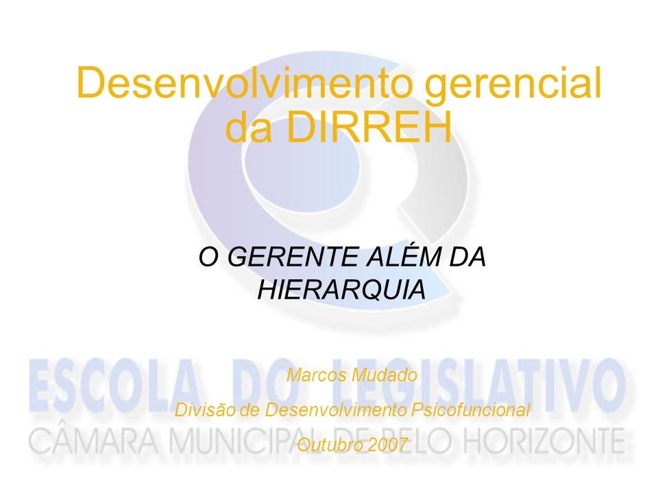 Desenvolvimento gerencial da DIRREH O GERENTE ALÉM DA HIERARQUIA Marcos Mudado Divisão de Desenvolvimento Psicofuncional Outubro 2007