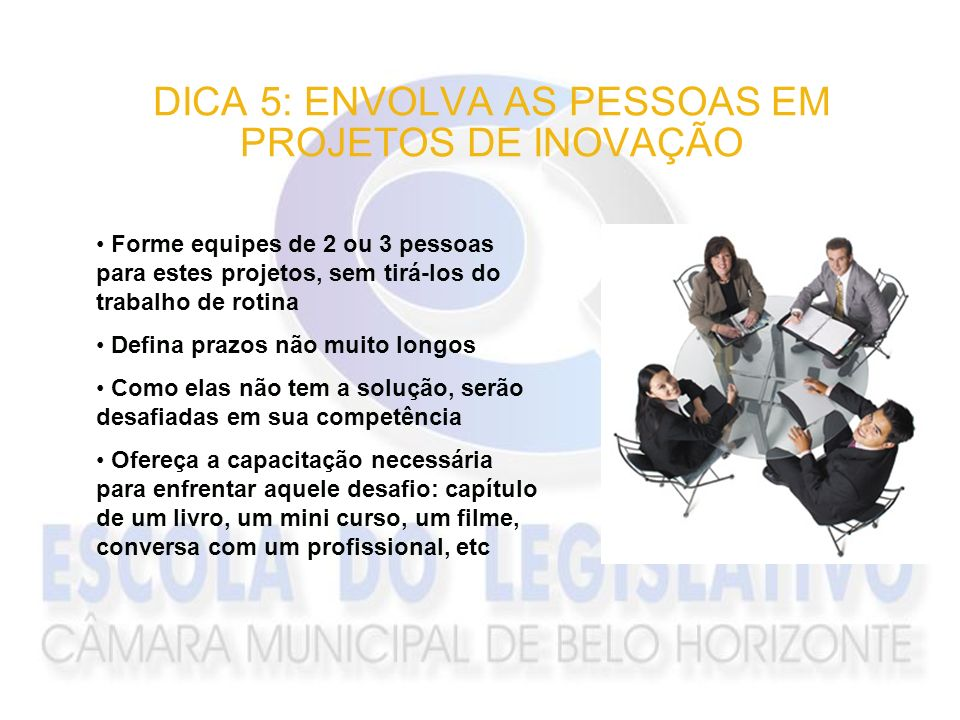 DICA 5: ENVOLVA AS PESSOAS EM PROJETOS DE INOVAÇÃO Forme equipes de 2 ou 3 pessoas para estes projetos, sem tirá-los do trabalho de rotina Defina praz