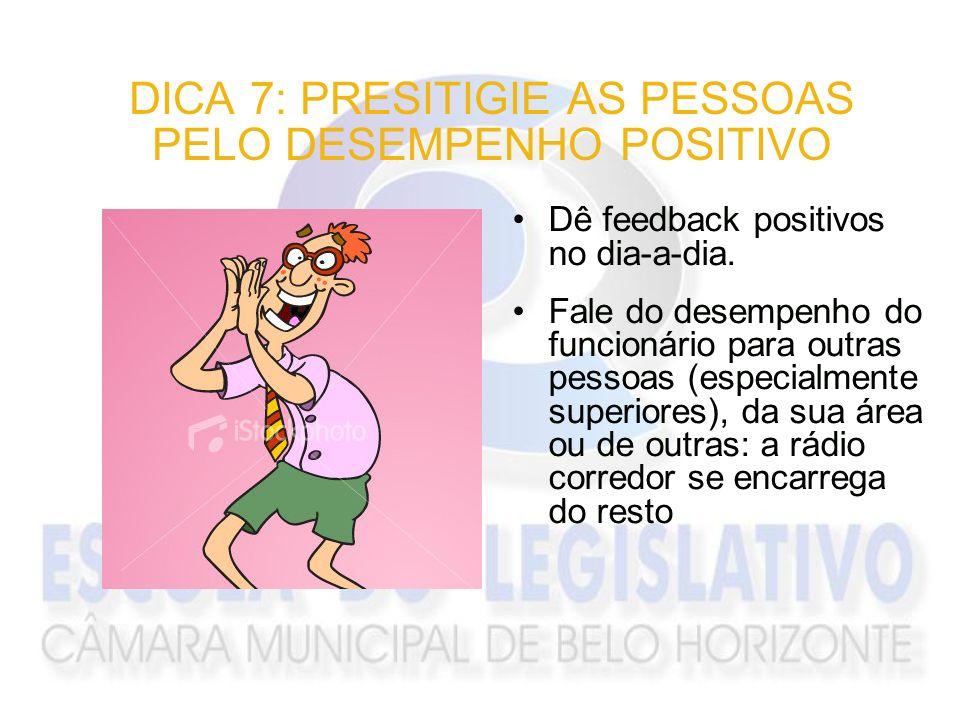 DICA 7: PRESITIGIE AS PESSOAS PELO DESEMPENHO POSITIVO Dê feedback positivos no dia-a-dia. Fale do desempenho do funcionário para outras pessoas (espe
