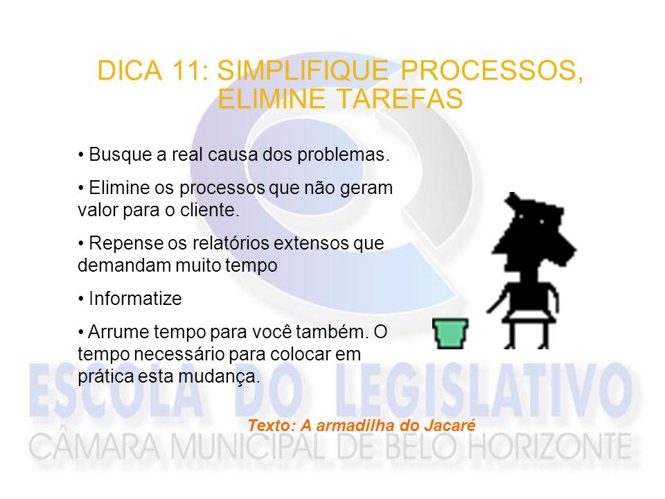 DICA 11: SIMPLIFIQUE PROCESSOS, ELIMINE TAREFAS Busque a real causa dos problemas. Elimine os processos que não geram valor para o cliente. Repense os