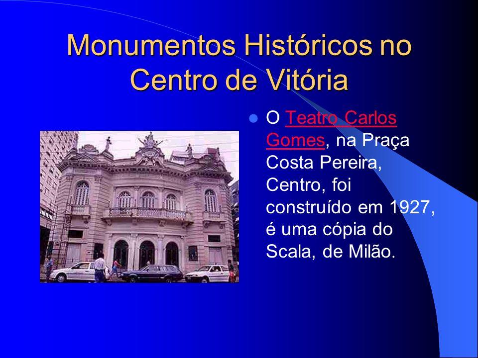 Monumentos Históricos no Centro de Vitória O Teatro Carlos Gomes, na Praça Costa Pereira, Centro, foi construído em 1927, é uma cópia do Scala, de Milão.Teatro Carlos Gomes