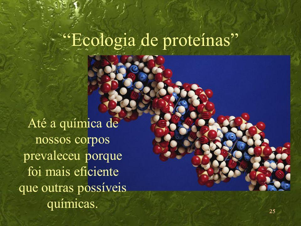 25 Ecologia de proteínas Até a química de nossos corpos prevaleceu porque foi mais eficiente que outras possíveis químicas.