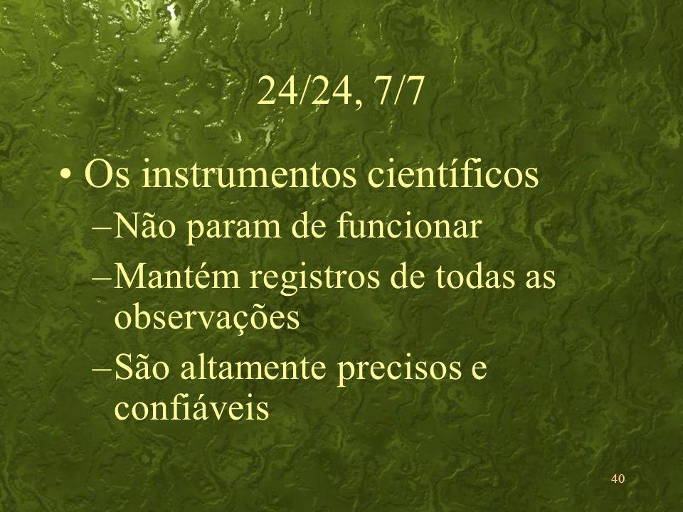 40 24/24, 7/7 Os instrumentos científicos –Não param de funcionar –Mantém registros de todas as observações –São altamente precisos e confiáveis