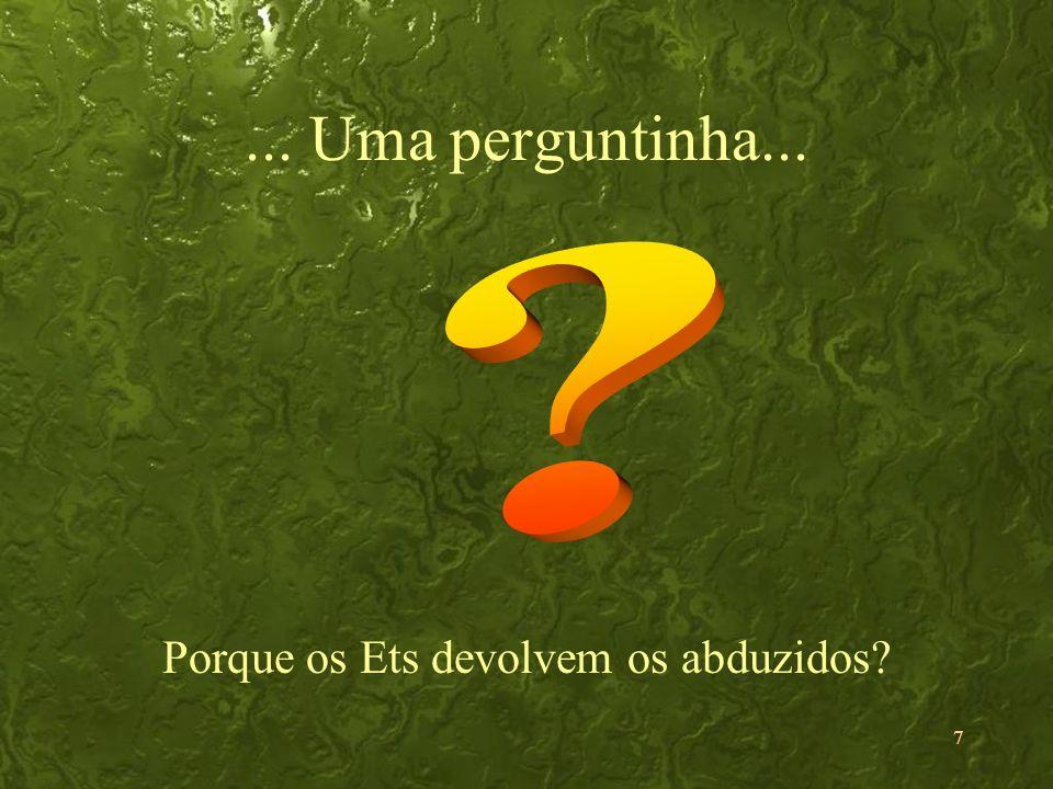 7... Uma perguntinha... Porque os Ets devolvem os abduzidos?