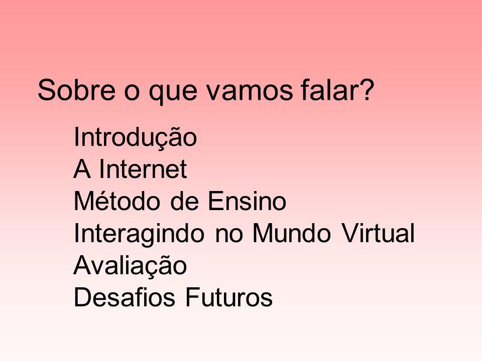 Introdução A Internet Método de Ensino Interagindo no Mundo Virtual Avaliação Desafios Futuros Sobre o que vamos falar