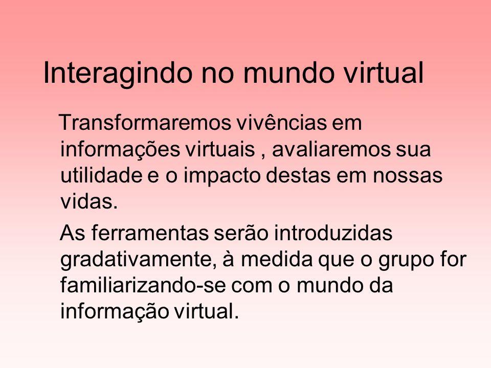 Interagindo no mundo virtual Transformaremos vivências em informações virtuais, avaliaremos sua utilidade e o impacto destas em nossas vidas.