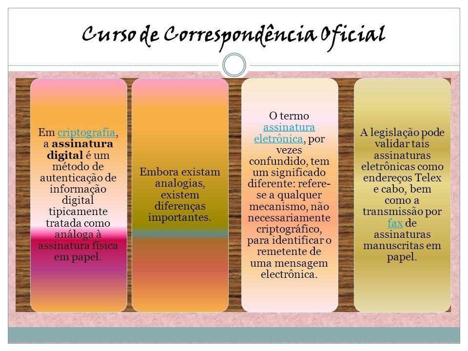 Curso de Correspondência Oficial Em criptografia, a assinatura digital é um método de autenticação de informação digital tipicamente tratada como anál