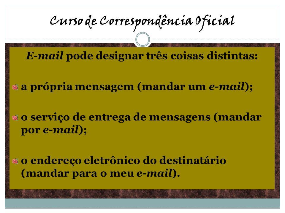 E-mail pode designar três coisas distintas: a própria mensagem (mandar um e-mail); o serviço de entrega de mensagens (mandar por e-mail); o endereço e