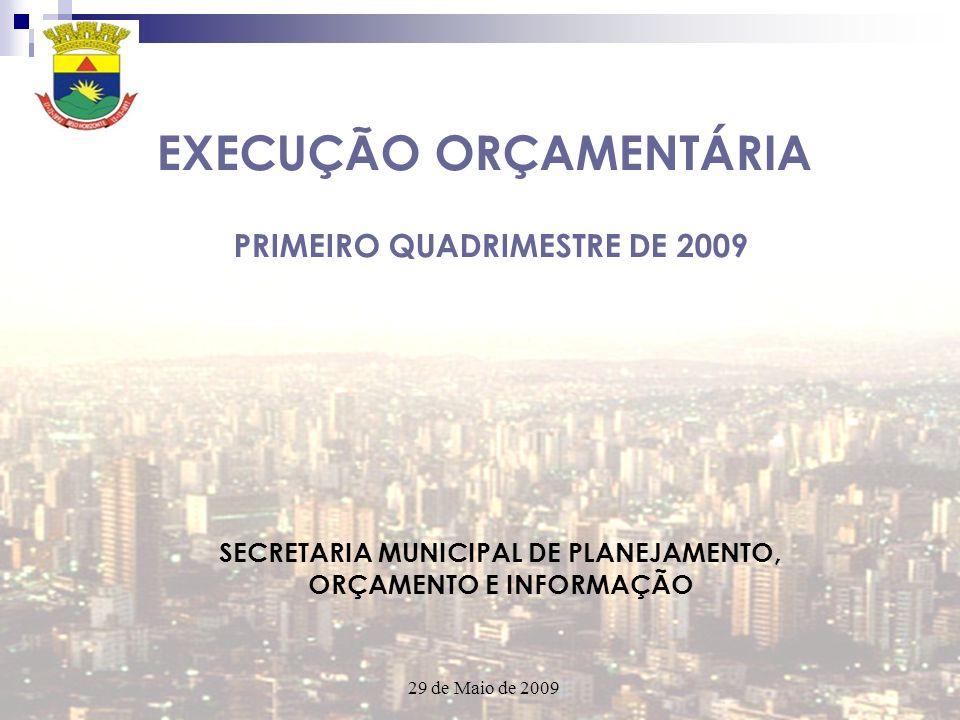 EXECUÇÃO ORÇAMENTÁRIA PRIMEIRO QUADRIMESTRE DE 2009 SECRETARIA MUNICIPAL DE PLANEJAMENTO, ORÇAMENTO E INFORMAÇÃO 29 de Maio de 2009