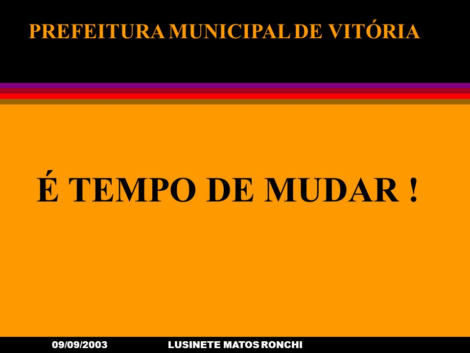 09/09/2003LUSINETE MATOS RONCHI PREFEITURA MUNICIPAL DE VITÓRIA É TEMPO DE MUDAR !