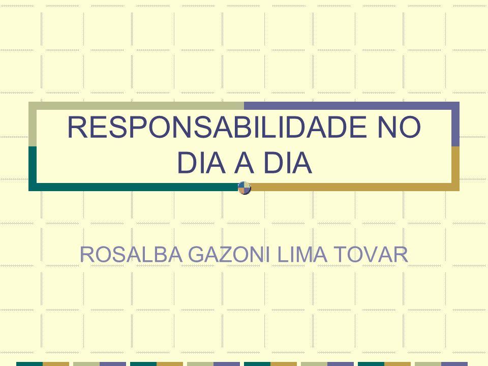 RESPONSABILIDADE NO DIA A DIA ROSALBA GAZONI LIMA TOVAR