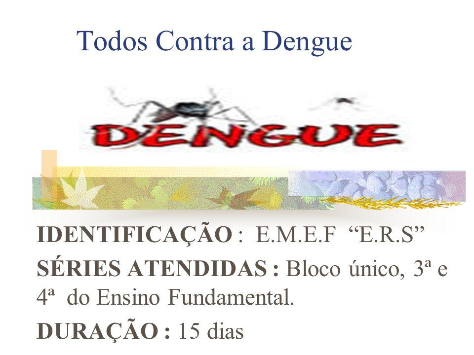 Todos Contra a Dengue IDENTIFICAÇÃO : E.M.E.F E.R.S SÉRIES ATENDIDAS : Bloco único, 3ª e 4ª do Ensino Fundamental. DURAÇÃO : 15 dias