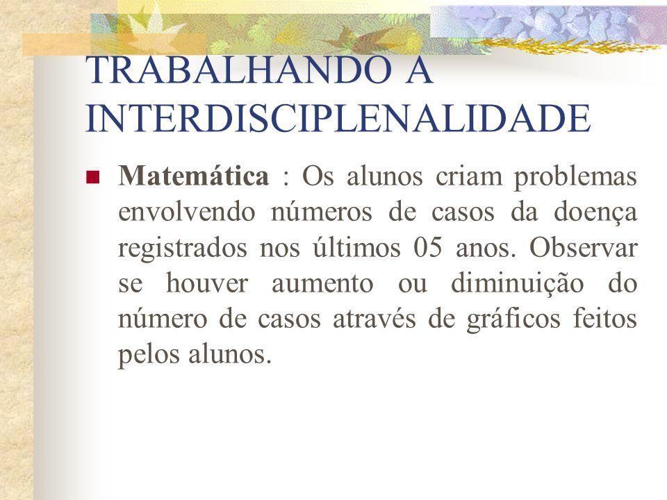 TRABALHANDO A INTERDISCIPLENALIDADE Matemática : Os alunos criam problemas envolvendo números de casos da doença registrados nos últimos 05 anos. Obse