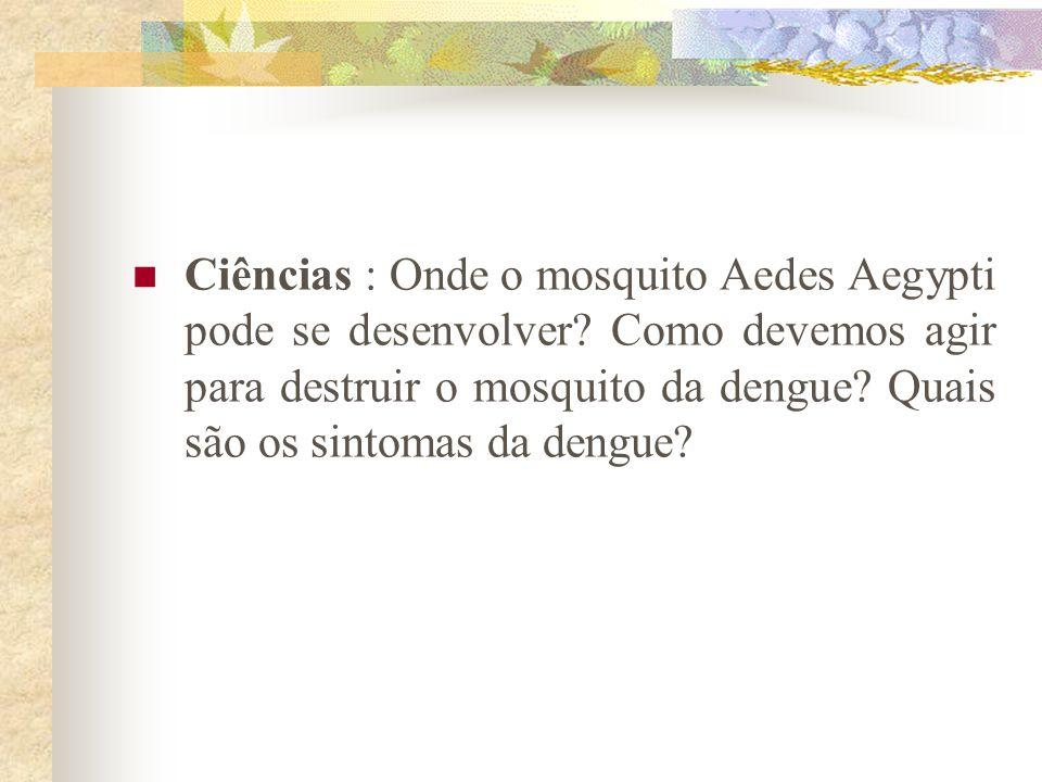 Ciências : Onde o mosquito Aedes Aegypti pode se desenvolver? Como devemos agir para destruir o mosquito da dengue? Quais são os sintomas da dengue?