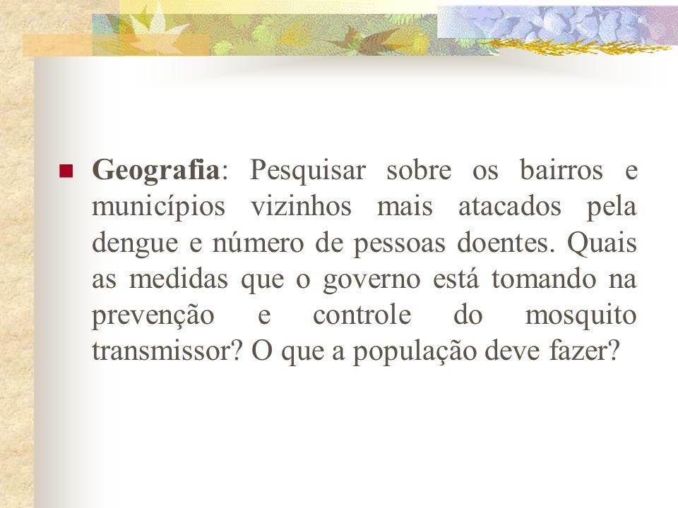 Geografia: Pesquisar sobre os bairros e municípios vizinhos mais atacados pela dengue e número de pessoas doentes. Quais as medidas que o governo está