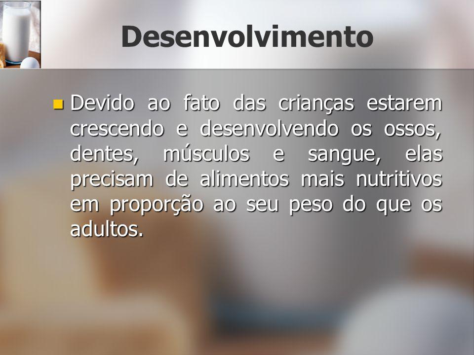 Desenvolvimento Devido ao fato das crianças estarem crescendo e desenvolvendo os ossos, dentes, músculos e sangue, elas precisam de alimentos mais nutritivos em proporção ao seu peso do que os adultos.