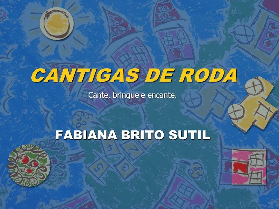 CANTIGAS DE RODA Cante, brinque e encante. FABIANA BRITO SUTIL