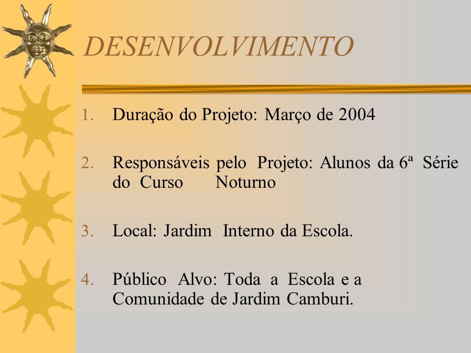 DESENVOLVIMENTO 1. Duração do Projeto: Março de 2004 2. Responsáveis pelo Projeto: Alunos da 6ª Série do Curso Noturno 3. Local: Jardim Interno da Esc