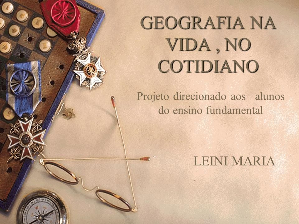 GEOGRAFIA NA VIDA, NO COTIDIANO LEINI MARIA Projeto direcionado aos alunos do ensino fundamental
