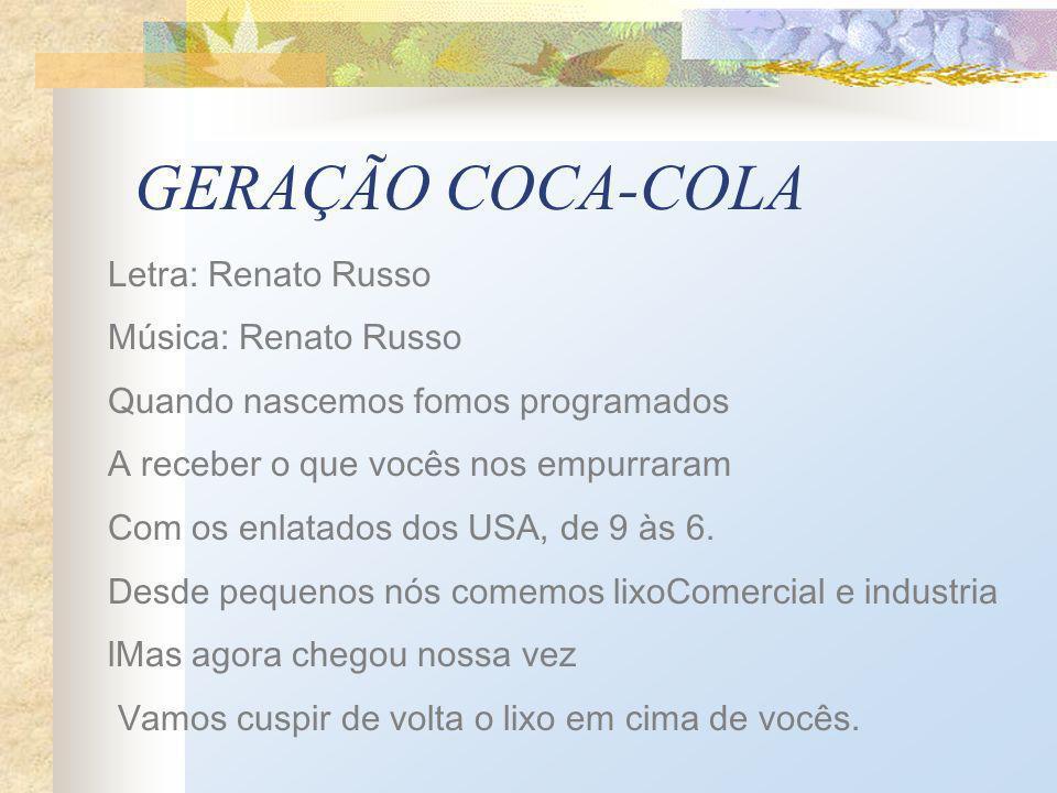 GERAÇÃO COCA-COLA Letra: Renato Russo Música: Renato Russo Quando nascemos fomos programados A receber o que vocês nos empurraram Com os enlatados dos