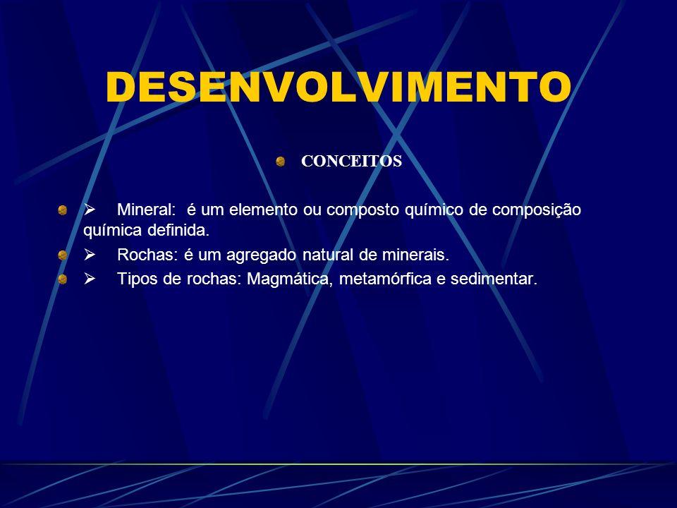 DESENVOLVIMENTO CONCEITOS Mineral: é um elemento ou composto químico de composição química definida. Rochas: é um agregado natural de minerais. Tipos